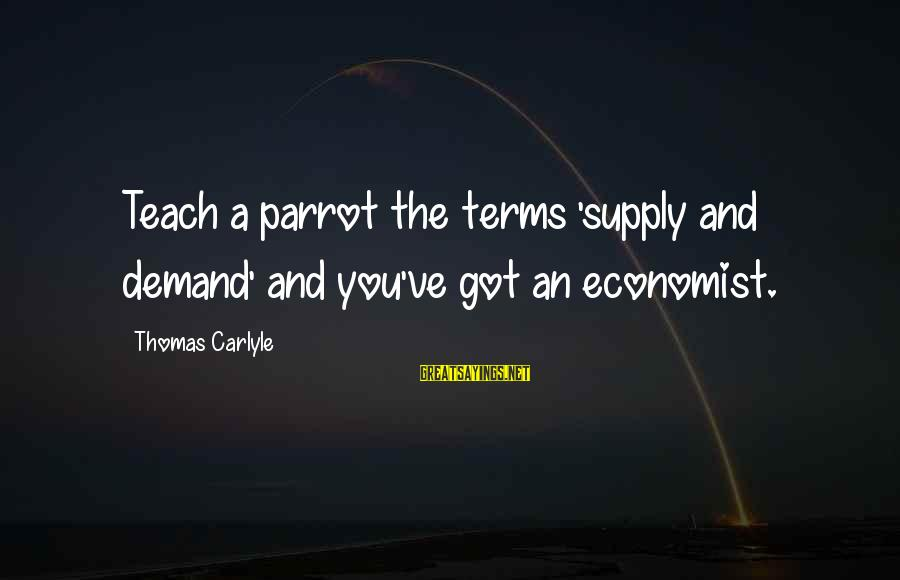 Demand Vs Supply Sayings By Thomas Carlyle: Teach a parrot the terms 'supply and demand' and you've got an economist.