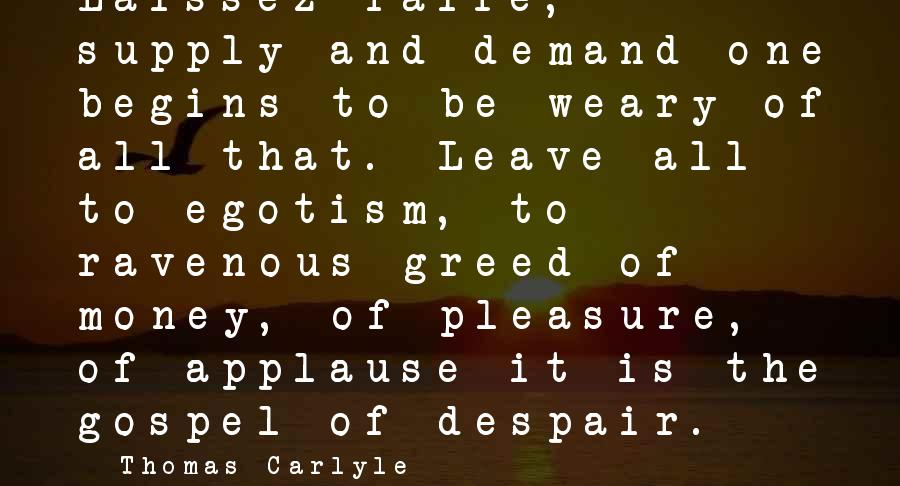 Demand Vs Supply Sayings By Thomas Carlyle: Laissez-faire, supply and demand-one begins to be weary of all that. Leave all to egotism,