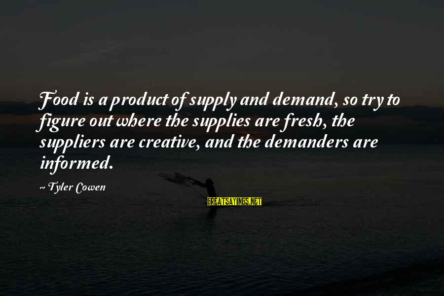 Demand Vs Supply Sayings By Tyler Cowen: Food is a product of supply and demand, so try to figure out where the