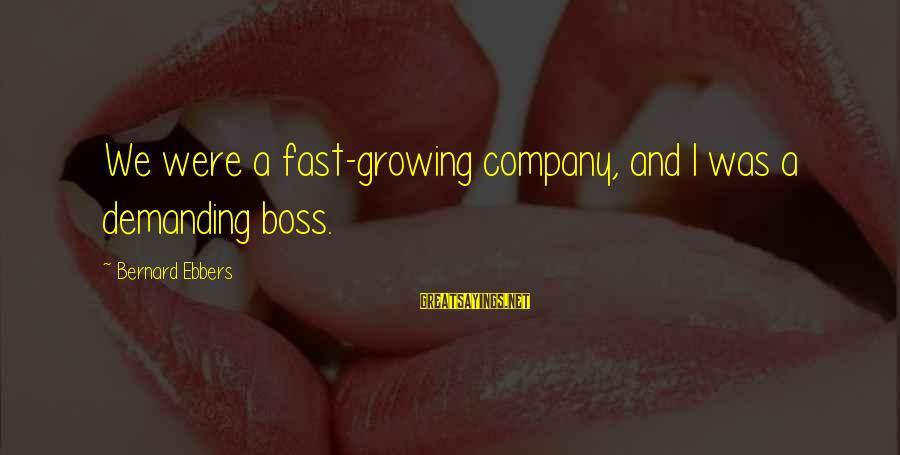 Demanding Boss Sayings By Bernard Ebbers: We were a fast-growing company, and I was a demanding boss.