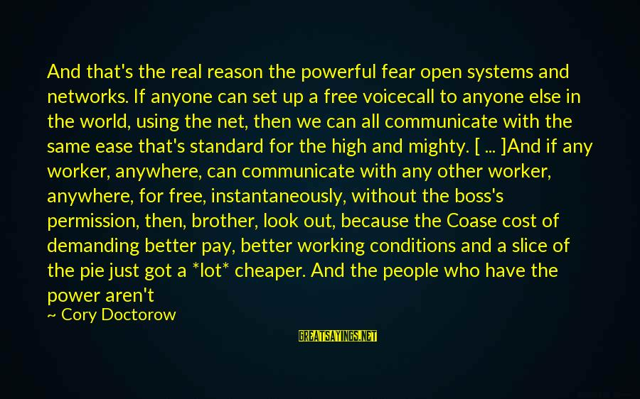 Demanding Boss Sayings By Cory Doctorow: And that's the real reason the powerful fear open systems and networks. If anyone can