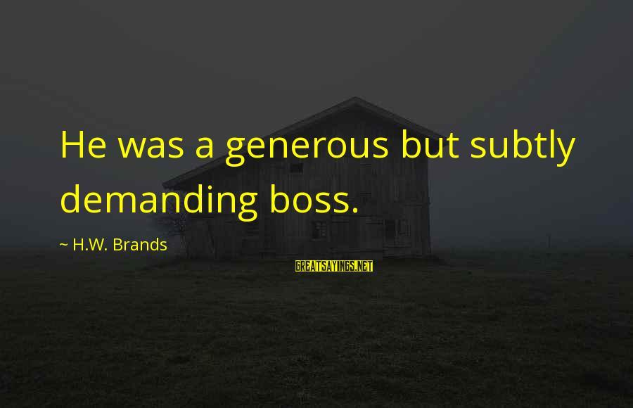 Demanding Boss Sayings By H.W. Brands: He was a generous but subtly demanding boss.