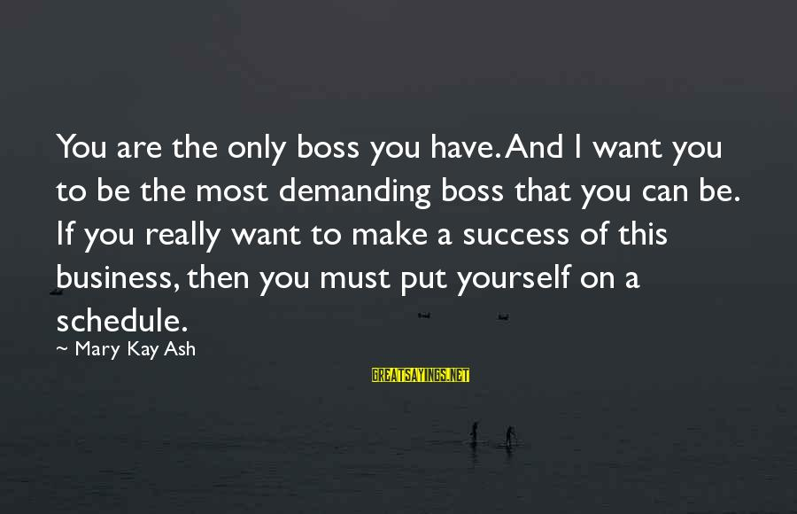 Demanding Boss Sayings By Mary Kay Ash: You are the only boss you have. And I want you to be the most