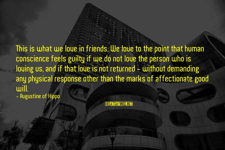 Demanding Friends Sayings By Augustine Of Hippo: This is what we love in friends. We love to the point that human conscience