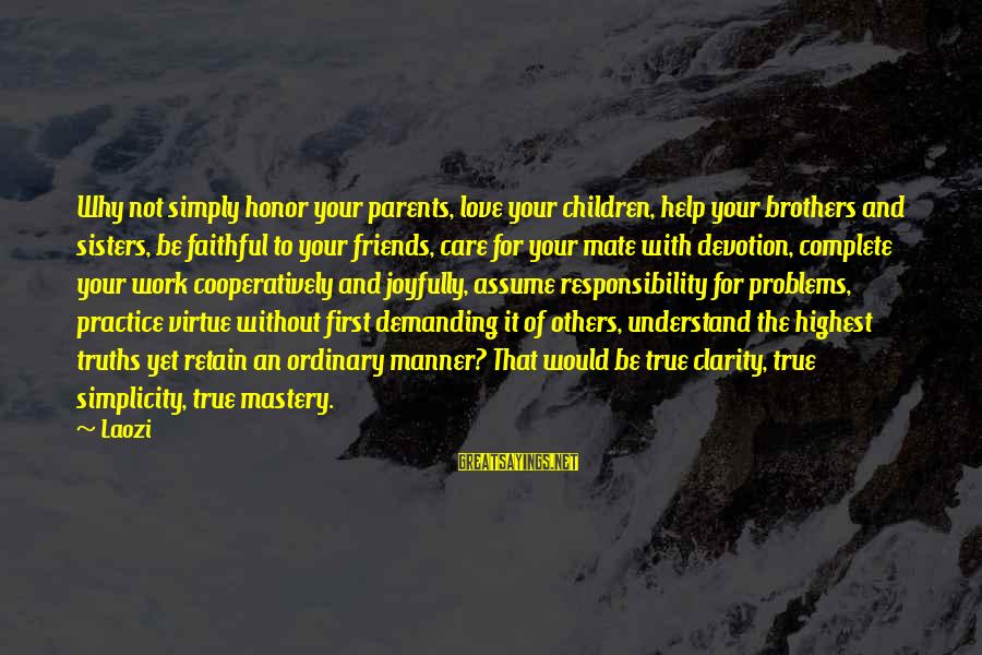 Demanding Friends Sayings By Laozi: Why not simply honor your parents, love your children, help your brothers and sisters, be