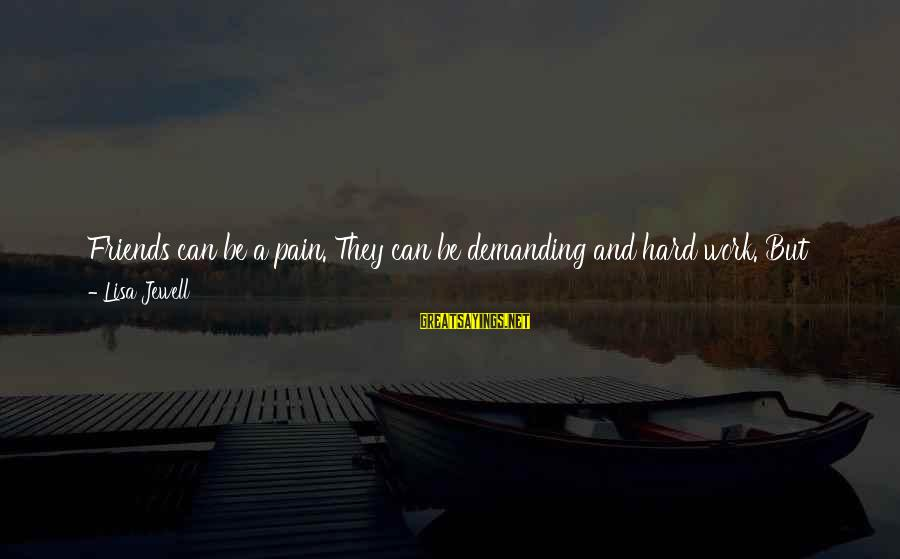 Demanding Friends Sayings By Lisa Jewell: Friends can be a pain. They can be demanding and hard work. But maybe that's