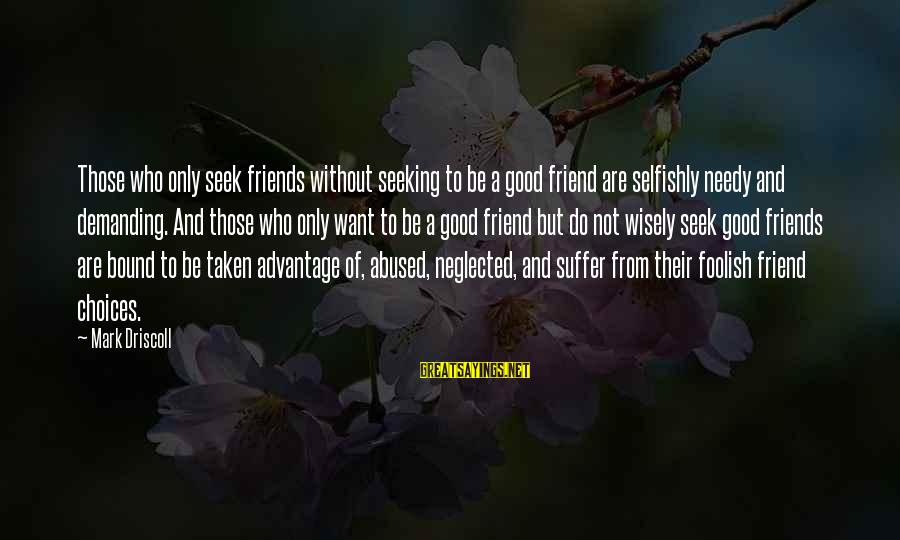 Demanding Friends Sayings By Mark Driscoll: Those who only seek friends without seeking to be a good friend are selfishly needy