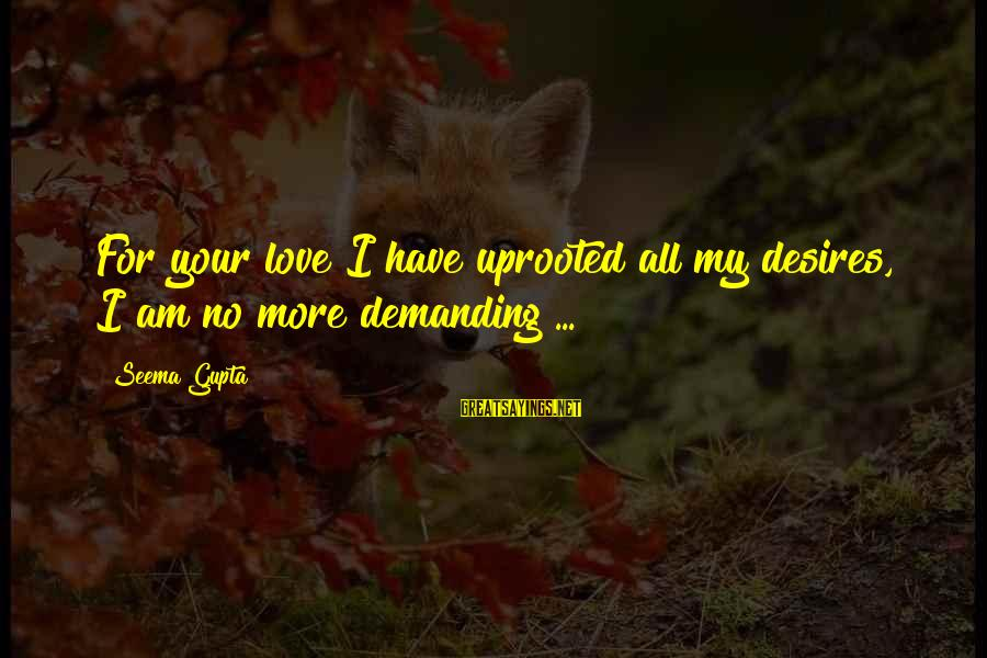 Demanding Friends Sayings By Seema Gupta: For your love I have uprooted all my desires, I am no more demanding ...