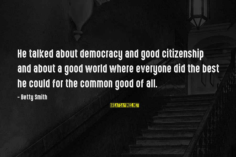 Democracy And Citizenship Sayings By Betty Smith: He talked about democracy and good citizenship and about a good world where everyone did