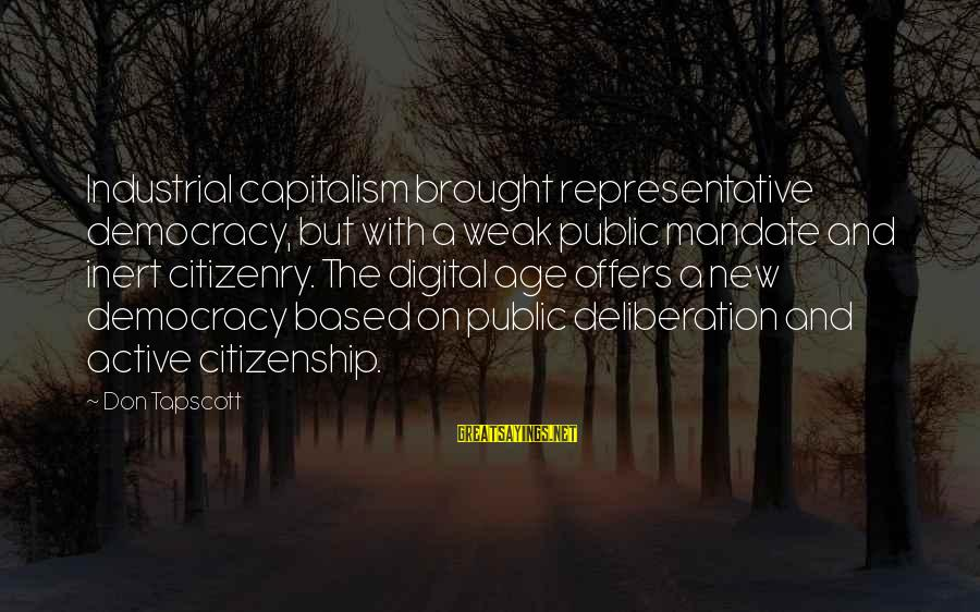 Democracy And Citizenship Sayings By Don Tapscott: Industrial capitalism brought representative democracy, but with a weak public mandate and inert citizenry. The