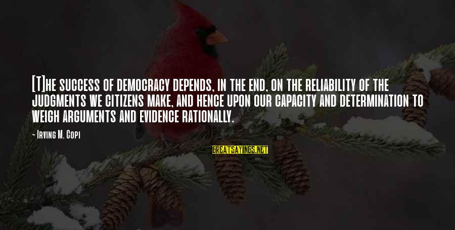 Democracy And Citizenship Sayings By Irving M. Copi: [T]he success of democracy depends, in the end, on the reliability of the judgments we