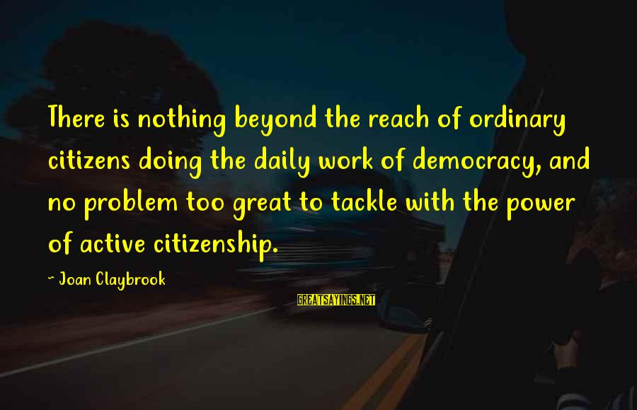 Democracy And Citizenship Sayings By Joan Claybrook: There is nothing beyond the reach of ordinary citizens doing the daily work of democracy,