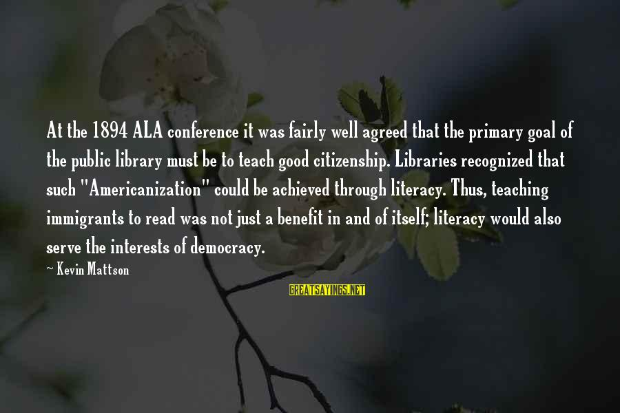 Democracy And Citizenship Sayings By Kevin Mattson: At the 1894 ALA conference it was fairly well agreed that the primary goal of