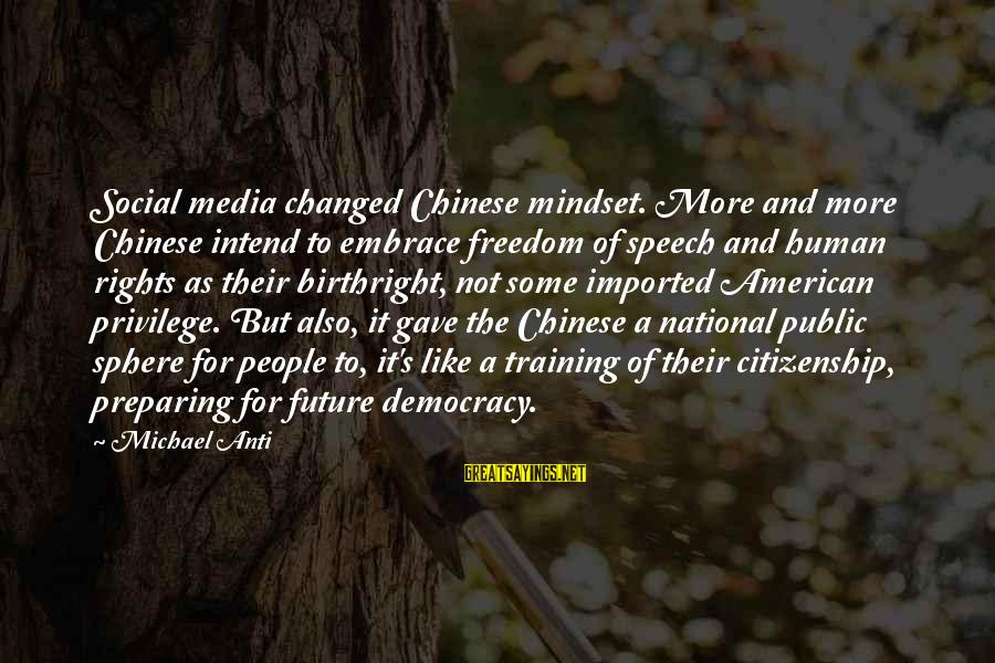 Democracy And Citizenship Sayings By Michael Anti: Social media changed Chinese mindset. More and more Chinese intend to embrace freedom of speech