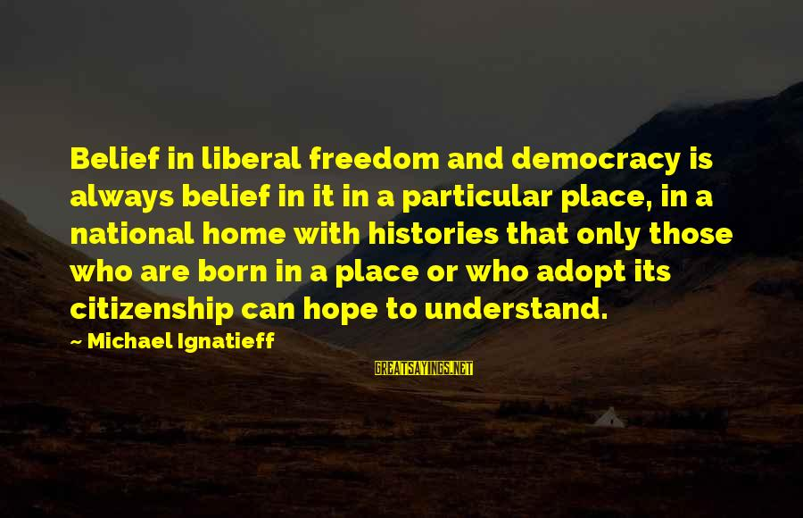 Democracy And Citizenship Sayings By Michael Ignatieff: Belief in liberal freedom and democracy is always belief in it in a particular place,