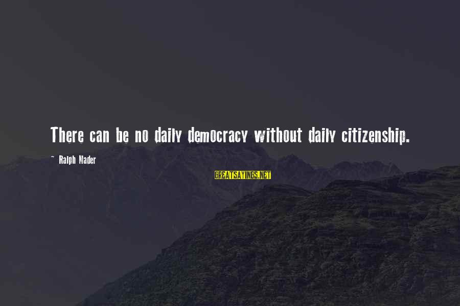 Democracy And Citizenship Sayings By Ralph Nader: There can be no daily democracy without daily citizenship.