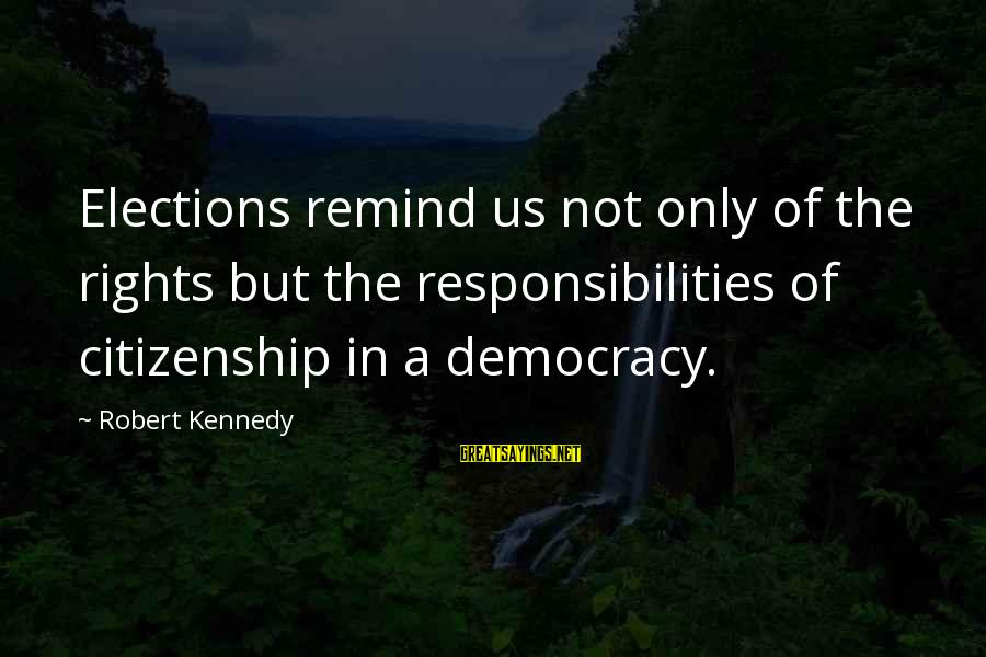 Democracy And Citizenship Sayings By Robert Kennedy: Elections remind us not only of the rights but the responsibilities of citizenship in a