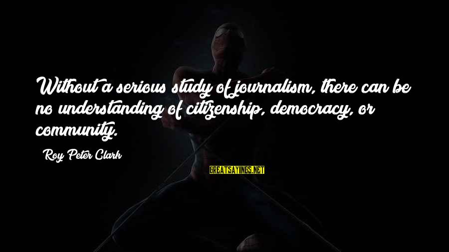 Democracy And Citizenship Sayings By Roy Peter Clark: Without a serious study of journalism, there can be no understanding of citizenship, democracy, or