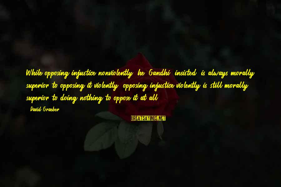 Democracy By Gandhi Sayings By David Graeber: While opposing injustice nonviolently, he (Gandhi) insisted, is always morally superior to opposing it violently,