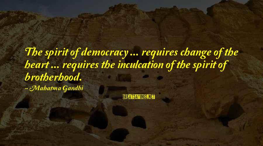 Democracy By Gandhi Sayings By Mahatma Gandhi: The spirit of democracy ... requires change of the heart ... requires the inculcation of