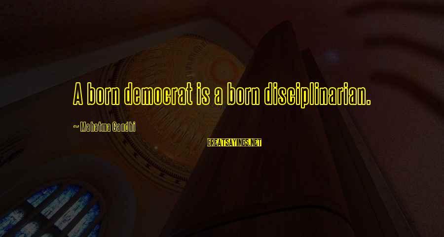 Democracy By Gandhi Sayings By Mahatma Gandhi: A born democrat is a born disciplinarian.