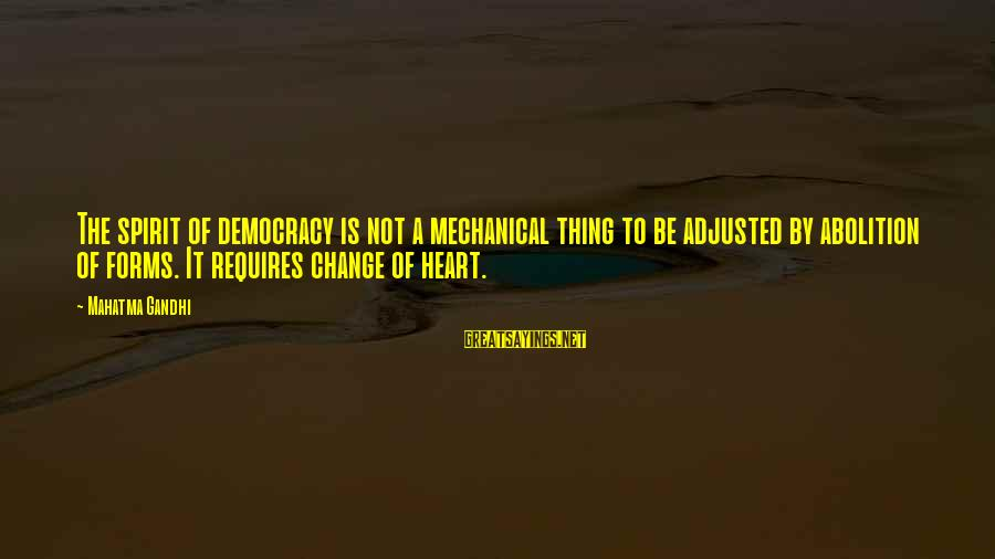 Democracy By Gandhi Sayings By Mahatma Gandhi: The spirit of democracy is not a mechanical thing to be adjusted by abolition of