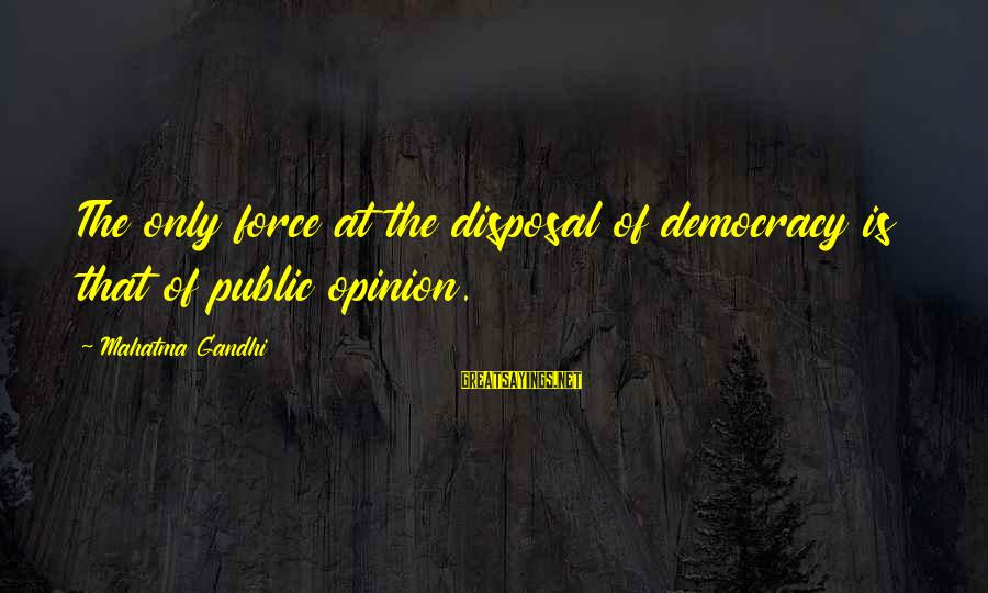 Democracy By Gandhi Sayings By Mahatma Gandhi: The only force at the disposal of democracy is that of public opinion.