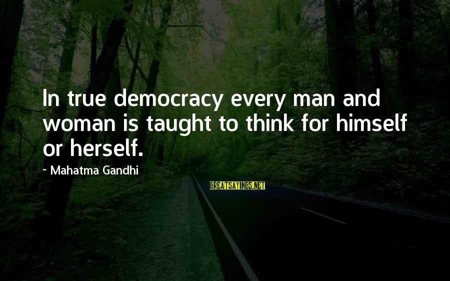 Democracy By Gandhi Sayings By Mahatma Gandhi: In true democracy every man and woman is taught to think for himself or herself.