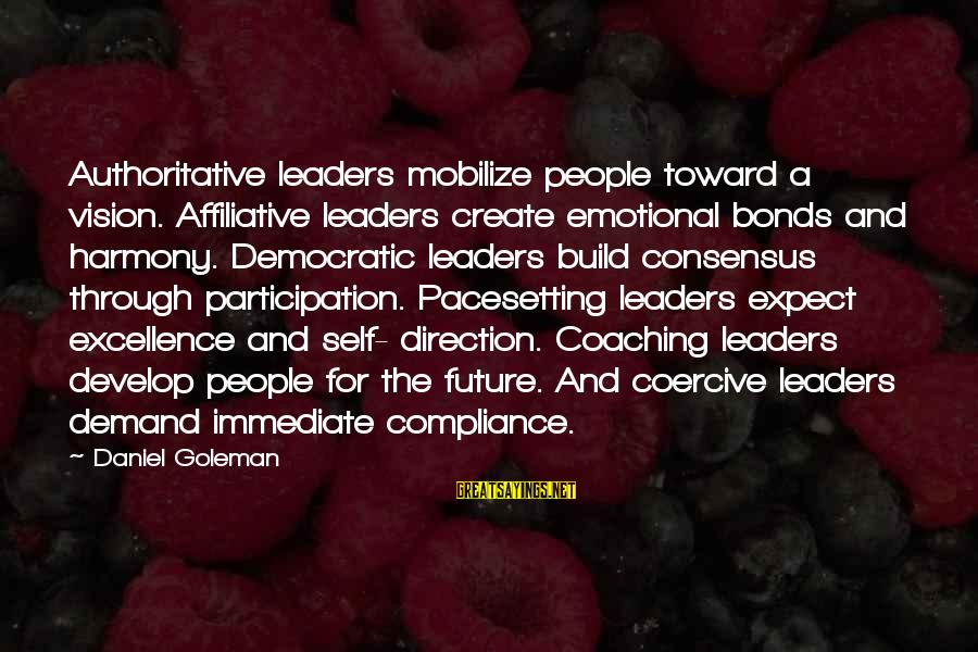 Democratic Participation Sayings By Daniel Goleman: Authoritative leaders mobilize people toward a vision. Affiliative leaders create emotional bonds and harmony. Democratic