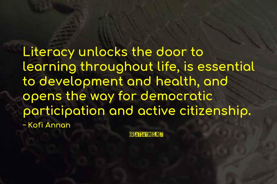 Democratic Participation Sayings By Kofi Annan: Literacy unlocks the door to learning throughout life, is essential to development and health, and
