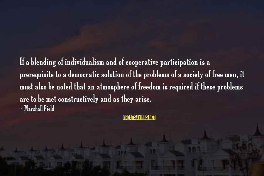 Democratic Participation Sayings By Marshall Field: If a blending of individualism and of cooperative participation is a prerequisite to a democratic