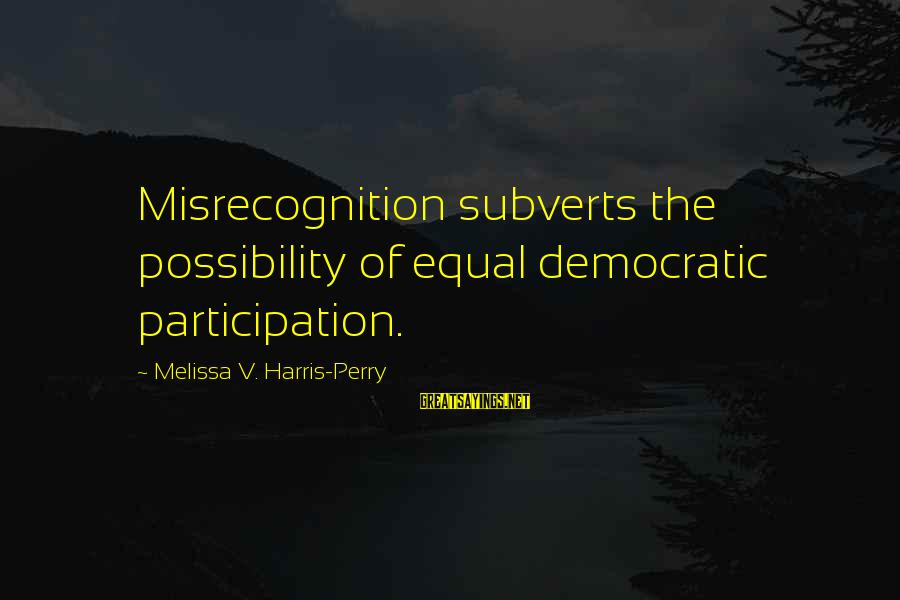 Democratic Participation Sayings By Melissa V. Harris-Perry: Misrecognition subverts the possibility of equal democratic participation.