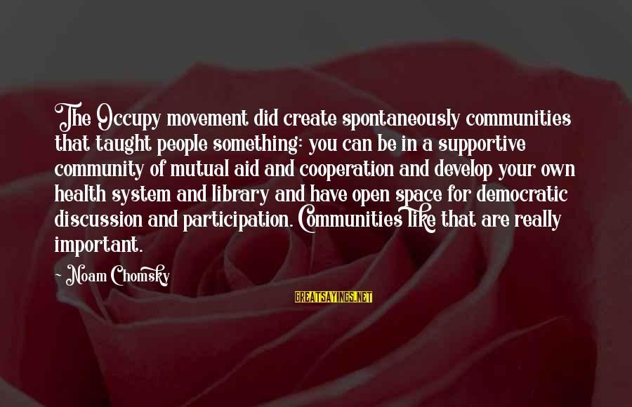 Democratic Participation Sayings By Noam Chomsky: The Occupy movement did create spontaneously communities that taught people something: you can be in