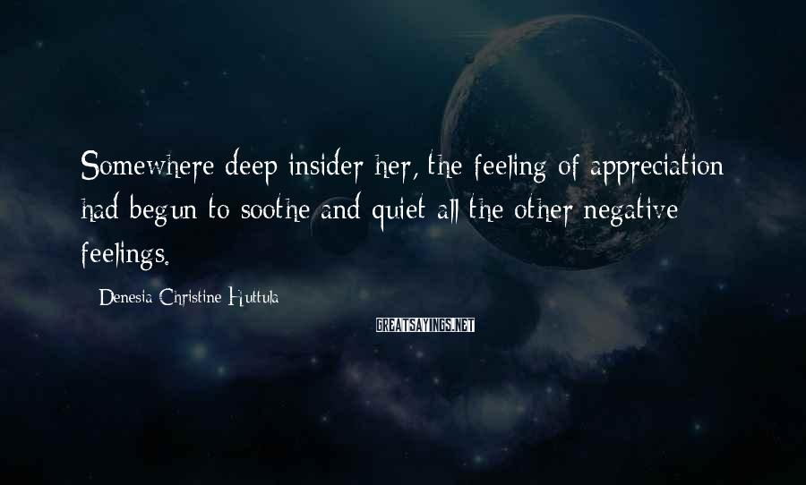 Denesia Christine Huttula Sayings: Somewhere deep insider her, the feeling of appreciation had begun to soothe and quiet all