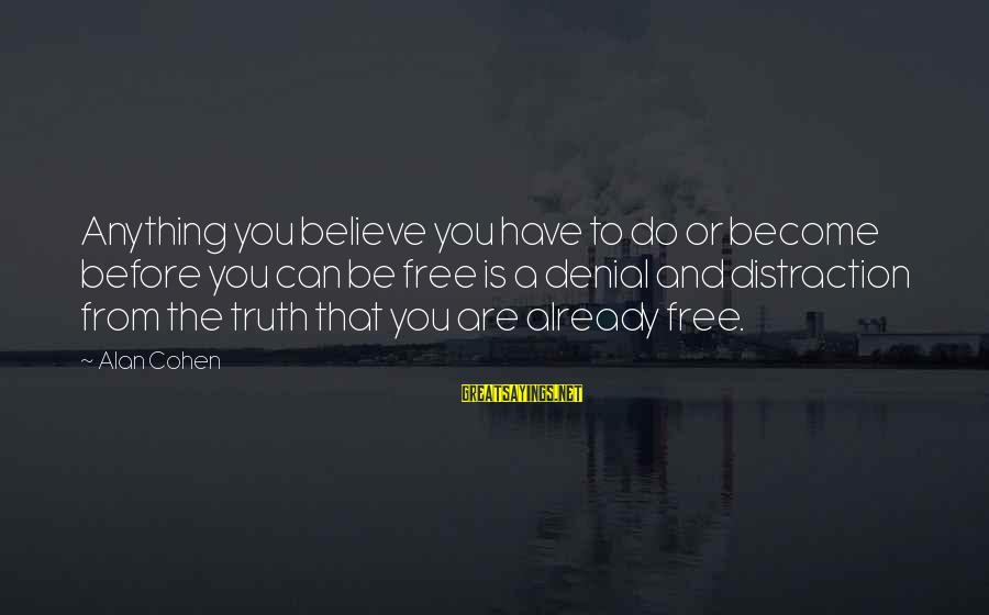 Denial Of The Truth Sayings By Alan Cohen: Anything you believe you have to do or become before you can be free is