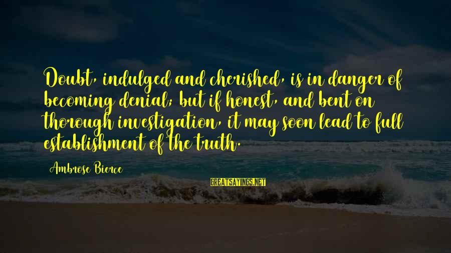 Denial Of The Truth Sayings By Ambrose Bierce: Doubt, indulged and cherished, is in danger of becoming denial; but if honest, and bent