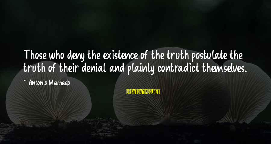 Denial Of The Truth Sayings By Antonio Machado: Those who deny the existence of the truth postulate the truth of their denial and