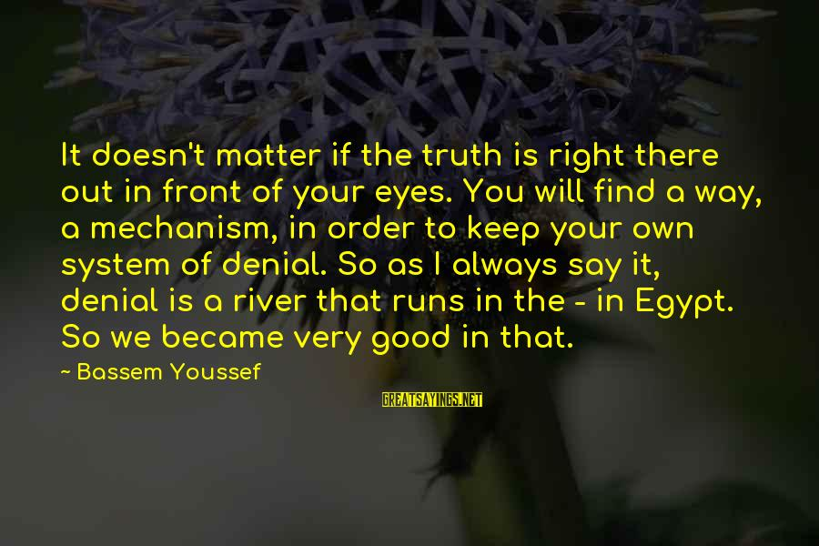 Denial Of The Truth Sayings By Bassem Youssef: It doesn't matter if the truth is right there out in front of your eyes.
