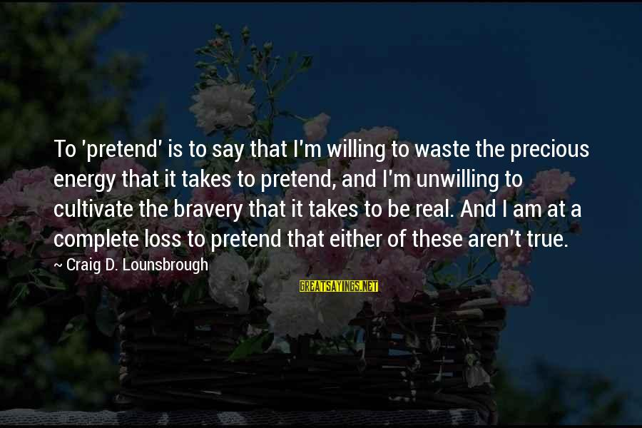 Denial Of The Truth Sayings By Craig D. Lounsbrough: To 'pretend' is to say that I'm willing to waste the precious energy that it