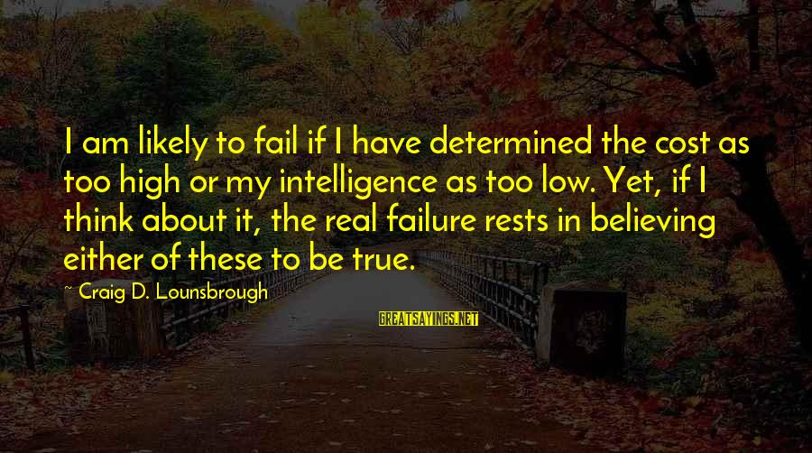 Denial Of The Truth Sayings By Craig D. Lounsbrough: I am likely to fail if I have determined the cost as too high or