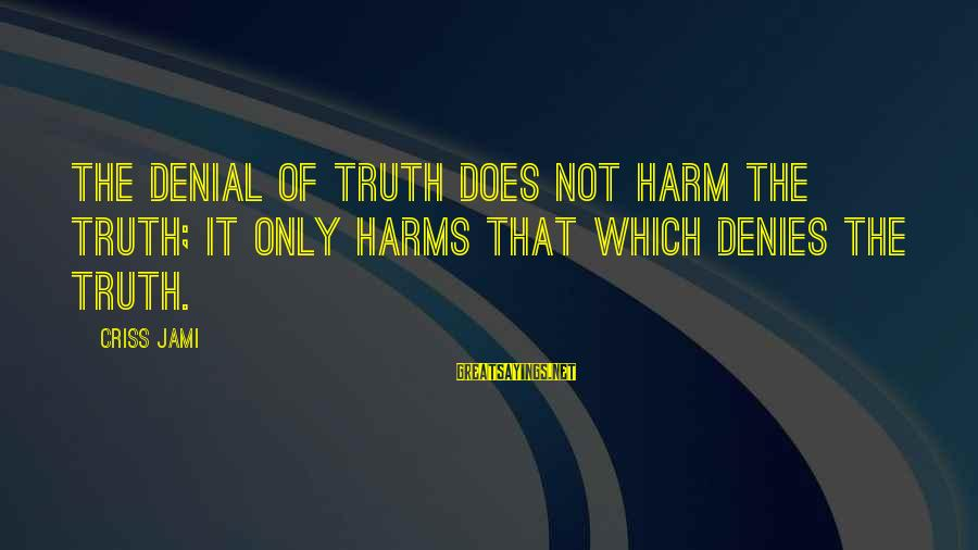Denial Of The Truth Sayings By Criss Jami: The denial of truth does not harm the Truth; it only harms that which denies