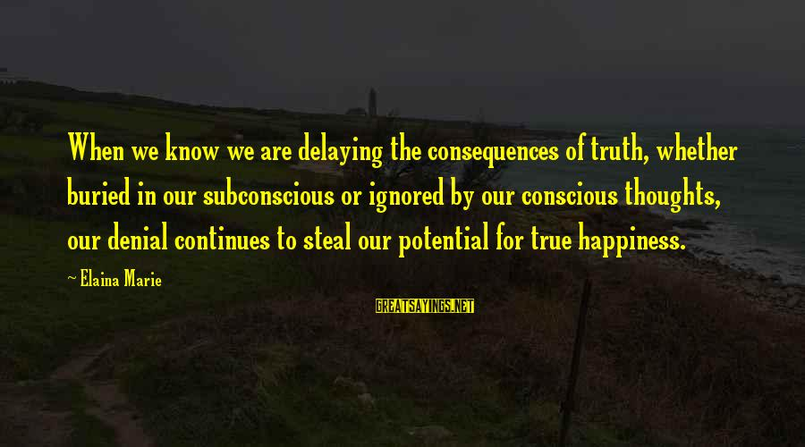 Denial Of The Truth Sayings By Elaina Marie: When we know we are delaying the consequences of truth, whether buried in our subconscious