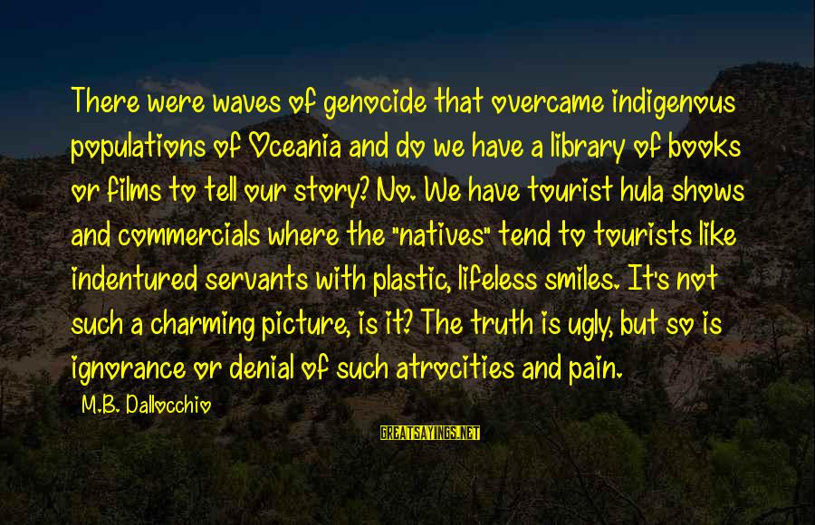 Denial Of The Truth Sayings By M.B. Dallocchio: There were waves of genocide that overcame indigenous populations of Oceania and do we have