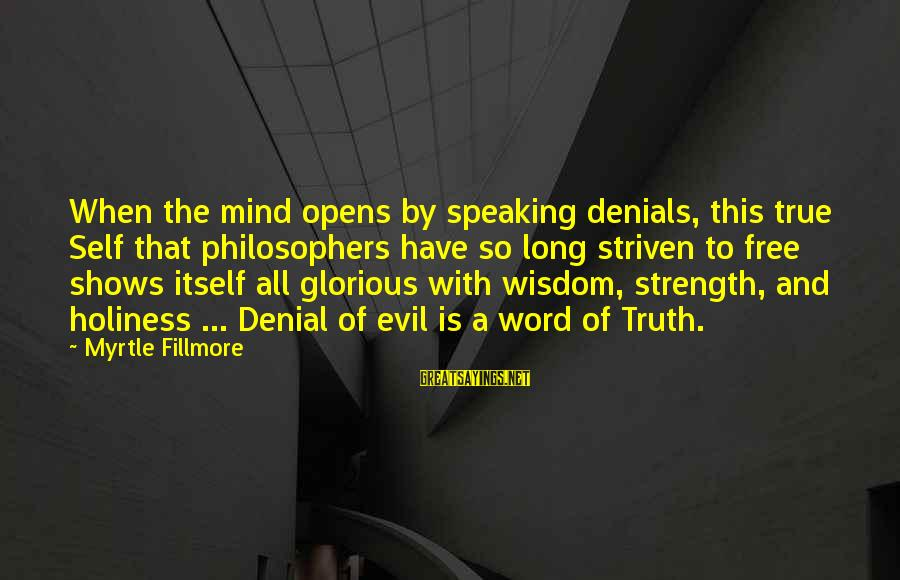 Denial Of The Truth Sayings By Myrtle Fillmore: When the mind opens by speaking denials, this true Self that philosophers have so long