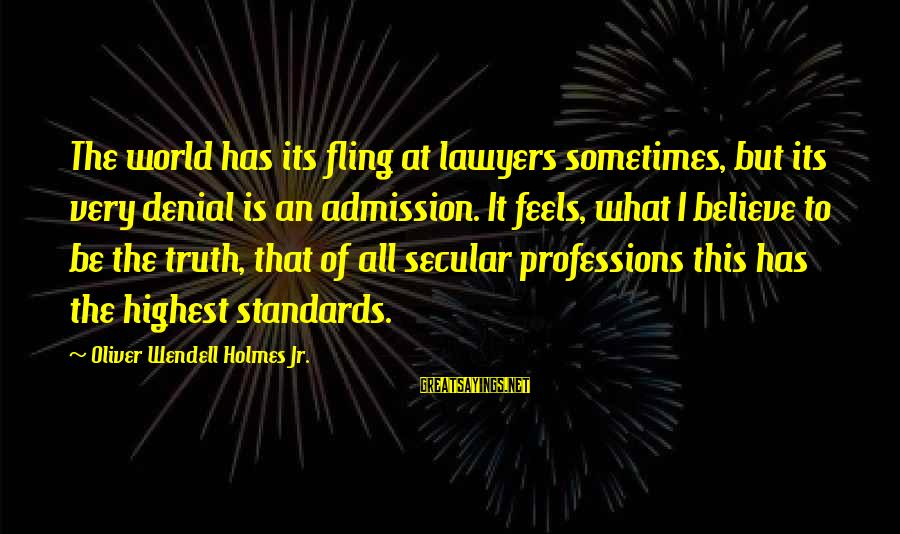Denial Of The Truth Sayings By Oliver Wendell Holmes Jr.: The world has its fling at lawyers sometimes, but its very denial is an admission.