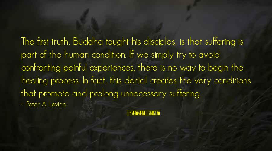 Denial Of The Truth Sayings By Peter A. Levine: The first truth, Buddha taught his disciples, is that suffering is part of the human