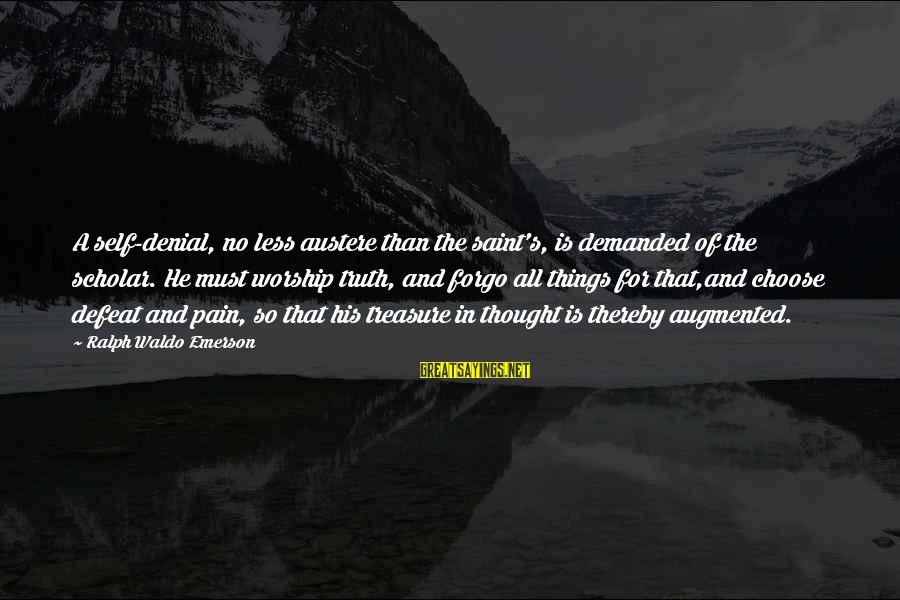 Denial Of The Truth Sayings By Ralph Waldo Emerson: A self-denial, no less austere than the saint's, is demanded of the scholar. He must