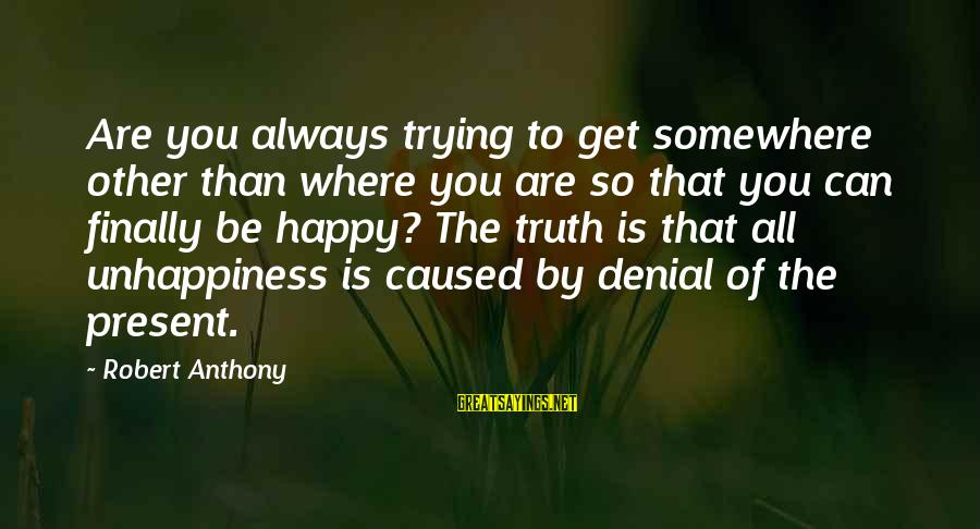 Denial Of The Truth Sayings By Robert Anthony: Are you always trying to get somewhere other than where you are so that you
