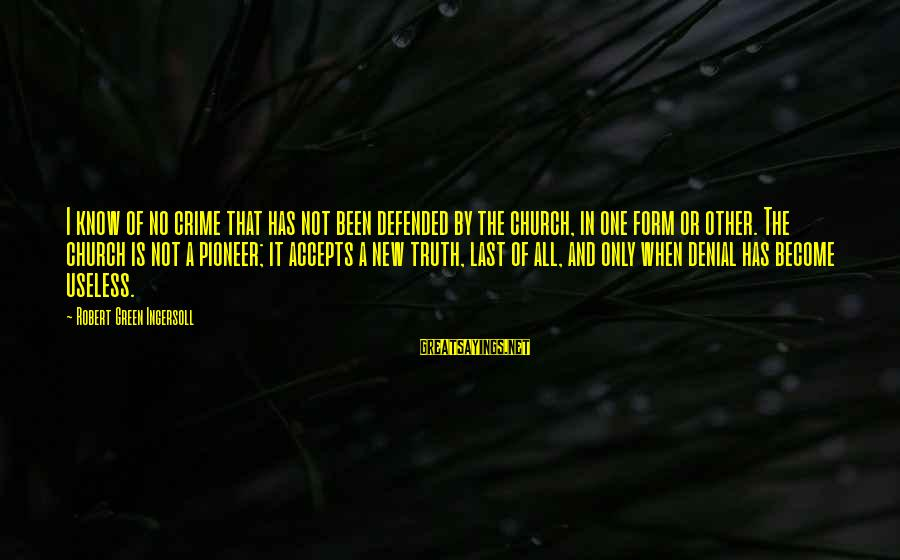 Denial Of The Truth Sayings By Robert Green Ingersoll: I know of no crime that has not been defended by the church, in one