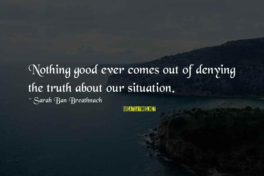 Denial Of The Truth Sayings By Sarah Ban Breathnach: Nothing good ever comes out of denying the truth about our situation.